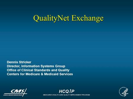HCQ P MEDICARES HEALTH CARE QUALITY IMPROVEMENT PROGRAM QualityNet Exchange Dennis Stricker Director, Information Systems Group Office of Clinical Standards.