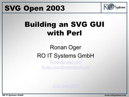 Copyright 2001 RO IT Systems GmbH RO IT Systems GmbHwww.roitsystems.com Building an SVG GUI with Perl Ronan Oger RO IT Systems GmbH