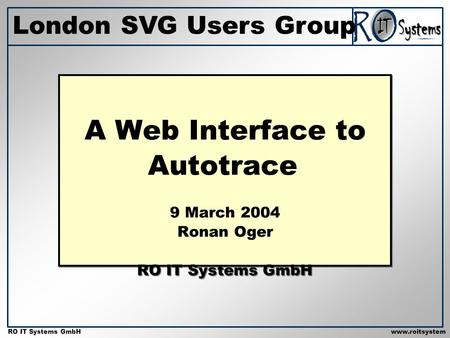 Copyright 2001 RO IT Systems GmbH RO IT Systems GmbHwww.roitsystem s.com A Web Interface to Autotrace 9 March 2004 Ronan Oger RO IT Systems GmbH London.