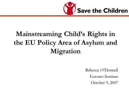 Mainstreaming Childs Rights in the EU Policy Area of Asylum and Migration Rebecca ODonnell Euronet Seminar October 9, 2007.