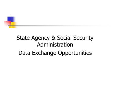 State Agency & Social Security Administration Data Exchange Opportunities.