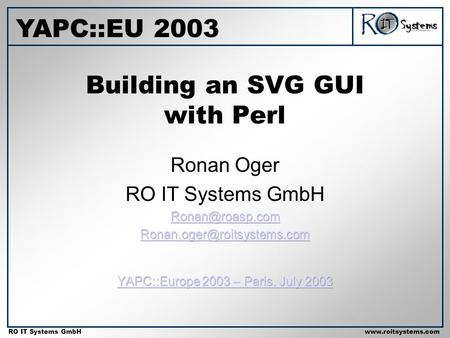 Copyright 2001 RO IT Systems GmbH RO IT Systems GmbHwww.roitsystems.com Building an SVG GUI with Perl YAPC::EU 2003.