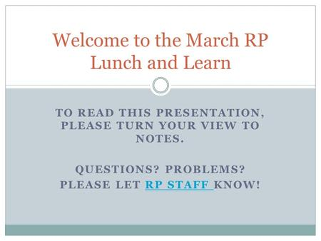 TO READ THIS PRESENTATION, PLEASE TURN YOUR VIEW TO NOTES. QUESTIONS? PROBLEMS? PLEASE LET RP STAFF KNOW!RP STAFF Welcome to the March RP Lunch and Learn.