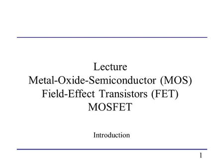 Lecture Metal-Oxide-Semiconductor (MOS) Field-Effect Transistors (FET) MOSFET Introduction 1.