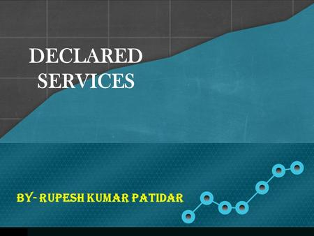 DECLARED SERVICES BY- Rupesh Kumar Patidar. Services has been defined to include Declared services. Declared Services are defined under Section 65B (22)