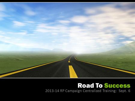 Road To Success 2013-14 RP Campaign Centralized Training: Sept. 6.