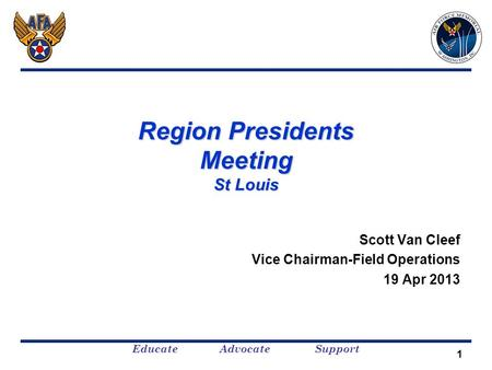 Educate Advocate Support 1 Region Presidents Meeting St Louis Scott Van Cleef Vice Chairman-Field Operations 19 Apr 2013.