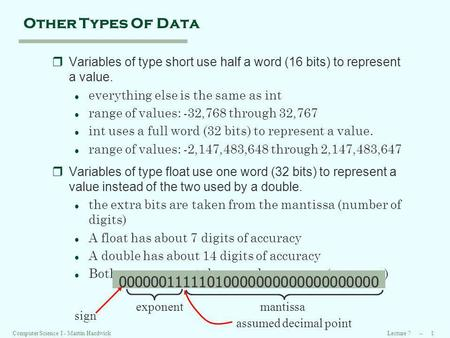 Lecture 7 -- 1Computer Science I - Martin Hardwick Other Types Of Data rVariables of type short use half a word (16 bits) to represent a value. l everything.