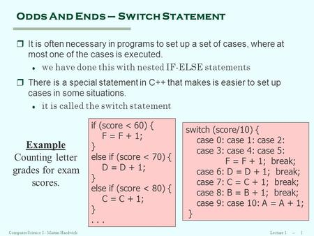 Lecture 1 -- 1Computer Science I - Martin Hardwick Odds And Ends – Switch Statement rIt is often necessary in programs to set up a set of cases, where.