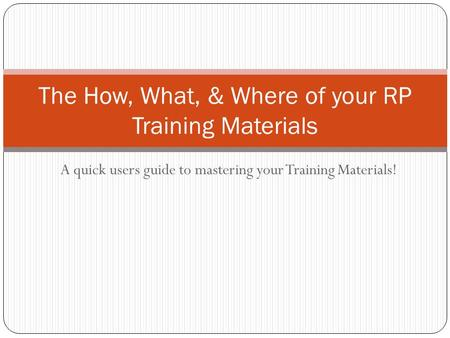 A quick users guide to mastering your Training Materials! The How, What, & Where of your RP Training Materials.
