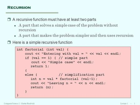 Lecture 1 -- 1Computer Science I - Martin Hardwick Recursion rA recursive function must have at least two parts l A part that solves a simple case of the.
