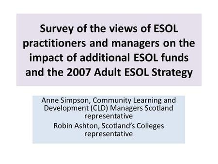 Survey of the views of ESOL practitioners and managers on the impact of additional ESOL funds and the 2007 Adult ESOL Strategy Anne Simpson, Community.