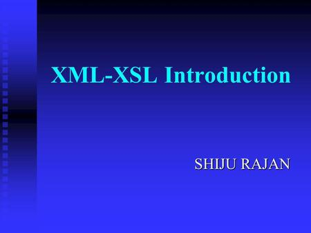 XML-XSL Introduction SHIJU RAJAN SHIJU RAJAN Outline Brief Overview Brief Overview What is XML? What is XML? Well Formed XML Well Formed XML Tag Name.