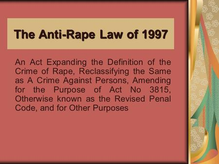 The Anti-Rape Law of 1997 An Act Expanding the Definition of the Crime of Rape, Reclassifying the Same as A Crime Against Persons, Amending for the Purpose.