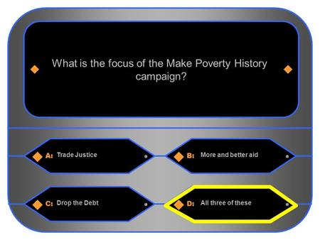 1 A:B: Trade JusticeMore and better aid What is the focus of the Make Poverty History campaign? C:D: Drop the DebtAll three of these.
