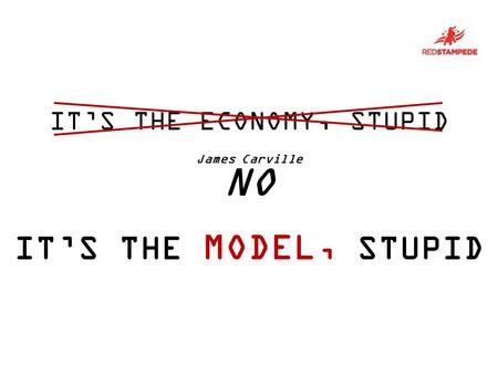 VOTER ITS THE MODEL, STUPID ITS THE ECONOMY, STUPID James Carville NO.