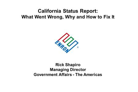 California Status Report: What Went Wrong, Why and How to Fix It Rick Shapiro Managing Director Government Affairs - The Americas ®