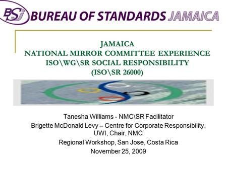 JAMAICA NATIONAL MIRROR COMMITTEE EXPERIENCE ISO\WG\SR SOCIAL RESPONSIBILITY (ISO\SR 26000) Tanesha Williams - NMC\SR Facilitator Brigette McDonald Levy.