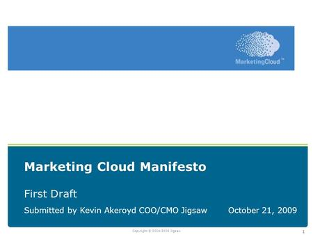 Copyright © 2004-2008 Jigsaw 1 Marketing Cloud Manifesto First Draft Submitted by Kevin Akeroyd COO/CMO JigsawOctober 21, 2009.