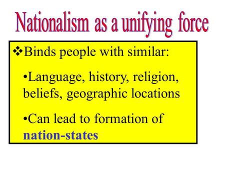 Binds people with similar: Language, history, religion, beliefs, geographic locations Can lead to formation of nation-states.