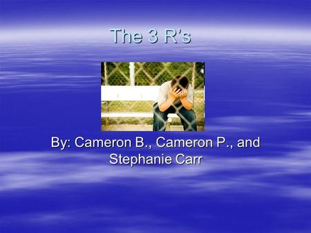 The 3 Rs By: Cameron B., Cameron P., and Stephanie Carr.