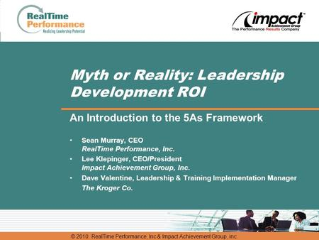 © 2010. RealTime Performance, Inc & Impact Achievement Group, inc. Myth or Reality: <strong>Leadership</strong> <strong>Development</strong> ROI An Introduction to the 5As Framework Sean.