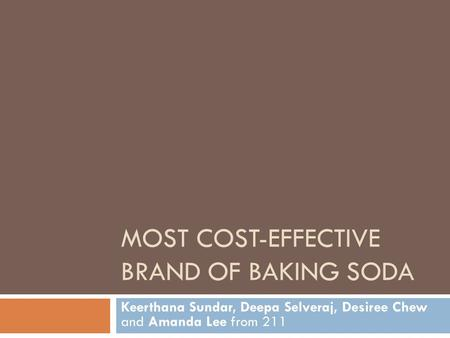 MOST COST-EFFECTIVE BRAND OF BAKING SODA Keerthana Sundar, Deepa Selveraj, Desiree Chew and Amanda Lee from 211.