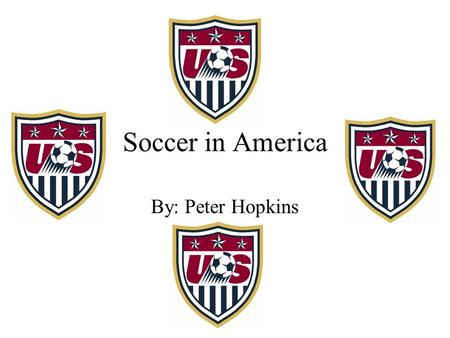 Soccer in America By: Peter Hopkins.