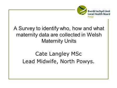 Cate Langley MSc Lead Midwife, North Powys. A Survey to identify who, how and what maternity data are collected in Welsh Maternity Units.