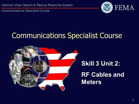 1 National Urban Search & Rescue Response System Communications Specialist Course Communications Specialist Course Skill 3 Unit 2: RF Cables and Meters.