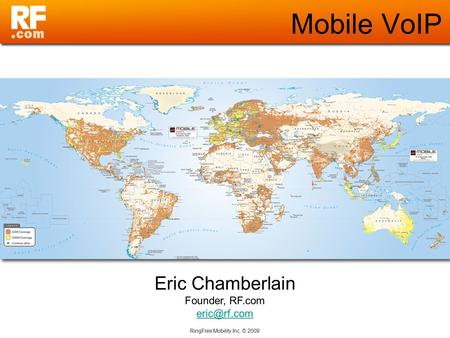 RingFree Mobility Inc. © 2009 Mobile VoIP Eric Chamberlain Founder, RF.com