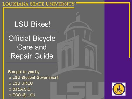 LSU Bikes! Official Bicycle Care and Repair Guide Brought to you by » LSU Student Government » LSU UREC » B.R.A.S.S. » LSU.