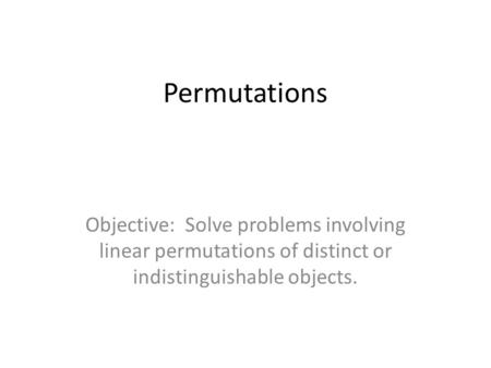 Permutations Objective: Solve problems involving linear permutations of distinct or indistinguishable objects.
