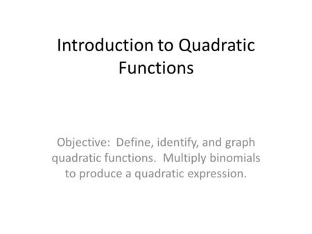 Introduction to Quadratic Functions Objective: Define, identify, and graph quadratic functions. Multiply binomials to produce a quadratic expression.
