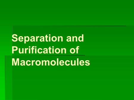 Separation and Purification of Macromolecules. Why? Molecules each have specific features: Mass Charge Hyrdopathicity.