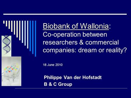 Biobank of Wallonia Biobank of Wallonia: Co-operation between researchers & commercial companies: dream or reality? 18 June 2010 Philippe Van der Hofstadt.
