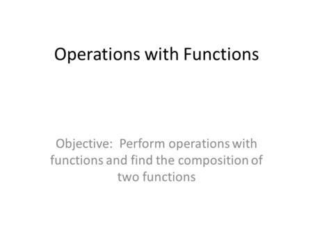 Operations with Functions Objective: Perform operations with functions and find the composition of two functions.
