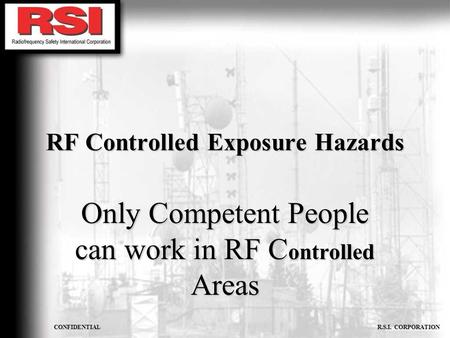 CONFIDENTIAL R.S.I. CORPORATION RF Controlled Exposure Hazards Only Competent People can work in RF C ontrolled Areas.