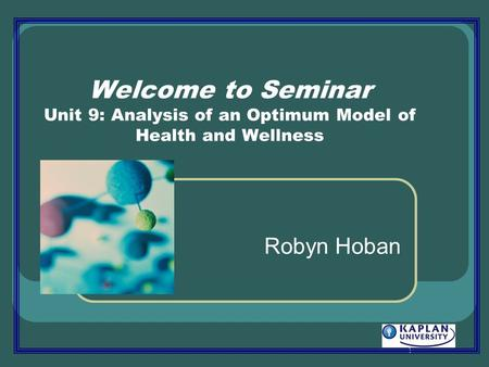 1 Welcome to Seminar Unit 9: Analysis of an Optimum Model of Health and Wellness Robyn Hoban.