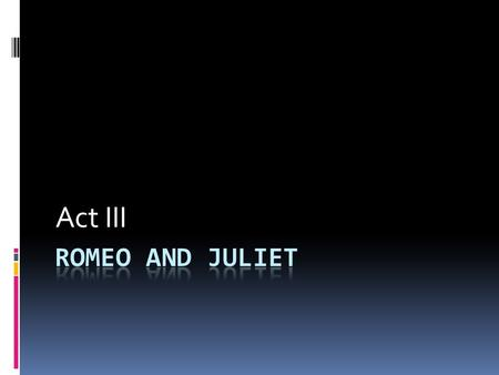 Act III Romeo and Juliet.