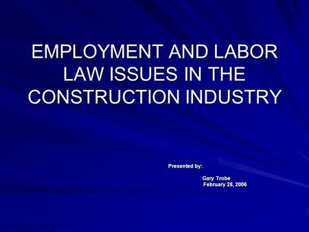 EMPLOYMENT AND LABOR LAW ISSUES IN THE CONSTRUCTION INDUSTRY Presented by: Gary Trobe February 28, 2006.