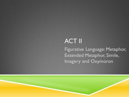 Act ii Figurative Language: Metaphor, Extended Metaphor, Simile, Imagery and Oxymoron.
