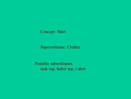 Concept: Shirt Superordinate: Clothes Possible subordinates: tank top, halter top, t-shirt.