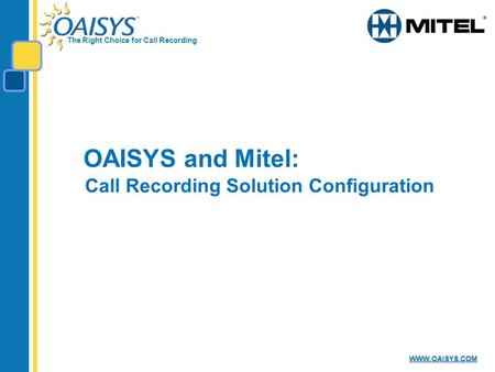 The Right Choice for Call Recording WWW.OAISYS.COM OAISYS and Mitel: Call Recording Solution Configuration.