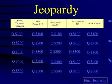 Jeopardy Seeds, They are a Changing That Crazy Seed Whats that Smell? The Circle of Life I love Science Q $100 Q $200 Q $300 Q $400 Q $500 Q $100 Q $200.