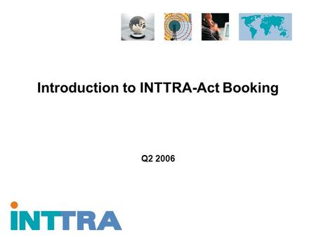Introduction to INTTRA-Act Booking Q2 2006. Proprietary and Confidential Copyright © 2005 INTTRA Inc. 2 INTTRA and Ocean Logistics Execution Notifications.