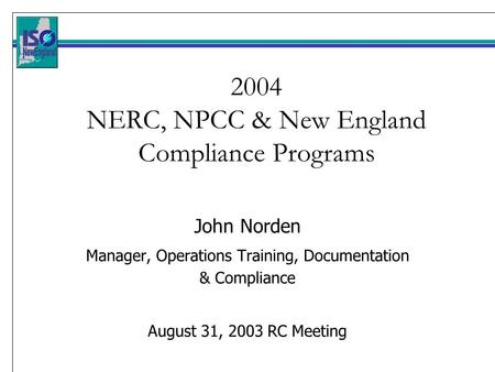 2004 NERC, NPCC & New England Compliance Programs John Norden Manager, Operations Training, Documentation & Compliance August 31, 2003 RC Meeting.