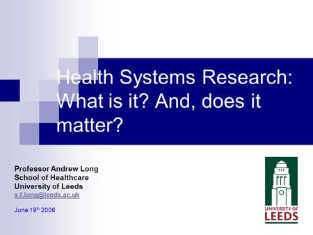 Professor Andrew Long School of Healthcare University of Leeds June 19 th 2006 Health Systems Research: What is it? And, does it matter?