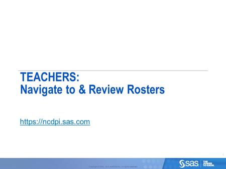 1 Copyright © 2010, SAS Institute Inc. All rights reserved. TEACHERS: Navigate to & Review Rosters https://ncdpi.sas.com.