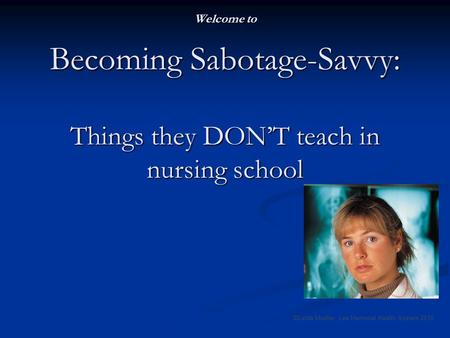 Welcome to Becoming Sabotage-Savvy: Things they DONT teach in nursing school ©Linda Mueller, Lee Memorial Health System 2010.